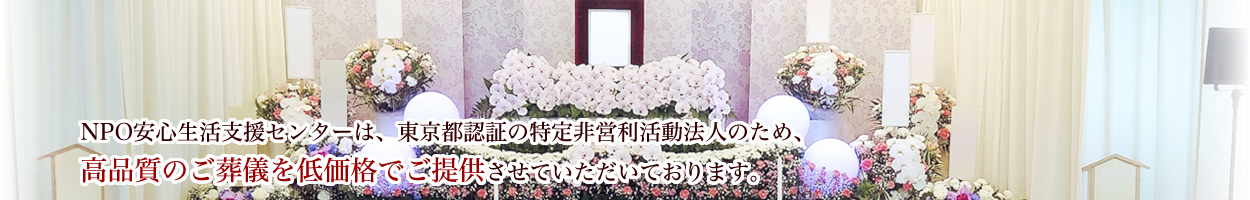 NPO 安心生活支援センター l 東京都全域、関東の葬式、葬儀、家族葬、火葬、密葬、社葬、通夜、告別式 低料金のお葬式ならお任せください。
